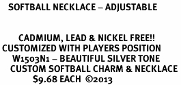 <br>    SOFTBALL NECKLACE - ADJUSTABLE <bR>                  <BR>                <BR>         CADMIUM, LEAD & NICKEL FREE!! <BR> CUSTOMIZED WITH PLAYERS POSITION <BR>      W1503N1 - BEAUTIFUL SILVER TONE <BR>     CUSTOM SOFTBALL CHARM & NECKLACE <BR>                $9.68 EACH  �13