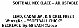 "<bR>              SOFTBALL NECKLACE - ADJUSTABLE<BR>        <BR>                           <BR>              LEAD, CADMIUM, & NICKEL FREE!!<BR>      W1023N4 - <b>""SOFTBALL CHICK""</b><Br>  NECKLACE  $9.68 EACH �10"