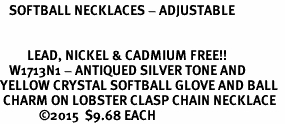 <BR>   SOFTBALL NECKLACES - ADJUSTABLE  <bR>                      <Br>   <BR>         LEAD, NICKEL & CADMIUM FREE!!  <BR>   W1713N1 - ANTIQUED SILVER TONE AND  <BR>YELLOW CRYSTAL SOFTBALL GLOVE AND BALL  <BR> CHARM ON LOBSTER CLASP CHAIN NECKLACE  <BR>             �15  $9.68 EACH