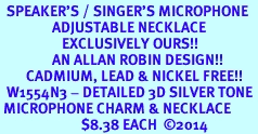 <br>  SPEAKER'S / SINGER'S MICROPHONE <br>                ADJUSTABLE NECKLACE<bR>                   EXCLUSIVELY OURS!! <BR>                AN ALLAN ROBIN DESIGN!! <BR>        CADMIUM, LEAD & NICKEL FREE!! <BR>  W1554N3 - DETAILED 3D SILVER TONE <BR> MICROPHONE CHARM & NECKLACE <BR>                         $8.38 EACH  �14