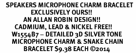 <bR>    SPEAKERS MICROPHONE CHARM BRACELET <BR>                     EXCLUSIVELY OURS!! <BR>                AN ALLAN ROBIN DESIGN!! <BR>          CADMIUM, LEAD & NICKEL FREE!! <BR>        W1554B7 - DETAILED 3D SILVER TONE  <BR>        MICROPHONE CHARM & SNAKE CHAIN<BR>                BRACELET $9.38 EACH �14