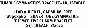<Br>TUMBLE GYMNASTICS BRACELET-ADJUSTABLE<Br><Br>               LEAD & NICKEL, CADMIUM  FREE <Br>       W19589B2 - SILVER TONE GYMNASTICS <BR>                THEMED FIVE CHARM BRACELET <BR>                             $13.38 EACH  �12
