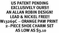 <Br>            US PATENT PENDING<Br>            EXCLUSIVELY OURS!!<Br>       AN ALLAN ROBIN DESIGN!<BR>           LEAD & NICKEL FREE!!<Br>W13269C - ORANGE PAW PRINT<Br>      2-PIECE SHOE CHARM SET<Br>                 AS LOW AS $3.10