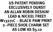 <Br>          US PATENT PENDING<Br>          EXCLUSIVELY OURS!!<Br>     AN ALLAN ROBIN DESIGN!<BR>         LEAD & NICKEL FREE!!<Br>W13271C - BLACK PAW PRINT<Br>   2-PIECE SHOE CHARM SET<Br>              AS LOW AS $3.10