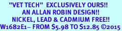 """<BR>      """"VET TECH""""  EXCLUSIVELY OURS!!  <Br>               AN ALLAN ROBIN DESIGN!!  <BR>        NICKEL, LEAD & CADMIUM FREE!!  <BR>W1682E1- FROM $5.98 TO $12.85 �15"""