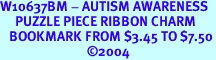 W10637BM - AUTISM AWARENESS<Br>     PUZZLE PIECE RIBBON CHARM<BR>   BOOKMARK FROM $3.45 TO $7.50<BR>                             &#169;2004