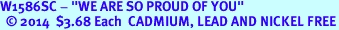 """W1586SC - """"WE ARE SO PROUD OF YOU"""" <BR>  © 2014  $3.68 Each  <B>CADMIUM, LEAD AND NICKEL FREE</B>"""