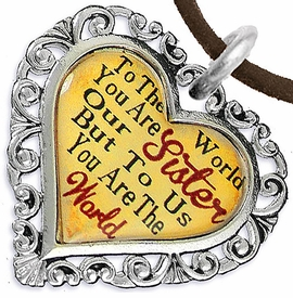 "<BR>         <i>""TO THE WORLD YOU ARE OUR SISTER,     <BR>                  BUT TO US YOU ARE THE WORLD""</i>    <BR>          BEAUTIFUL WORDS, BEAUTIFUL NECKLACE   <BR> HYPOALLERGENIC, NICKEL, LEAD, CADMIUM  FREE!    <BR>W1822N4 - ""SISTER"" HEART CHARM ON BROWN SUEDE  <BR>          NECKLACE FROM $7.90 TO $12.50 �2016"