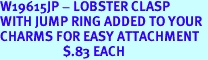 W19615JP - LOBSTER CLASP <BR>WITH JUMP RING ADDED TO YOUR <BR>CHARMS FOR EASY ATTACHMENT<BR>                     $.83 EACH