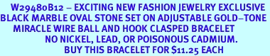 <BR>     W29480B12 - EXCITING NEW FASHION JEWELRY EXCLUSIVE <BR>BLACK MARBLE OVAL STONE SET ON ADJUSTABLE GOLD-TONE <BR>      MIRACLE WIRE BALL AND HOOK CLASPED BRACELET  <BR>                     NO NICKEL, LEAD, OR POISONOUS CADMIUM.  <br>                              BUY THIS BRACELET FOR $11.25 EACH