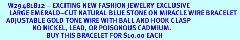 <BR>     W29481B12 - EXCITING NEW FASHION JEWELRY EXCLUSIVE <BR>      LARGE EMERALD-CUT NATURAL BLUE STONE ON MIRACLE WIRE BRACELET <BR>    ADJUSTABLE GOLD TONE WIRE WITH BALL AND HOOK CLASP<BR>                     NO NICKEL, LEAD, OR POISONOUS CADMIUM.  <br>                              BUY THIS BRACELET FOR $10.00 EACH