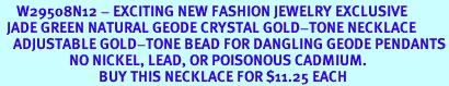<BR>     W29508N12 - EXCITING NEW FASHION JEWELRY EXCLUSIVE <BR>  JADE GREEN NATURAL GEODE CRYSTAL GOLD-TONE NECKLACE <BR>    ADJUSTABLE GOLD-TONE BEAD FOR DANGLING GEODE PENDANTS<BR>                     NO NICKEL, LEAD, OR POISONOUS CADMIUM.  <br>                              BUY THIS NECKLACE FOR $11.25 EACH