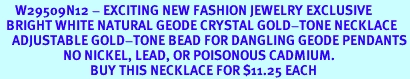 <BR>     W29509N12 - EXCITING NEW FASHION JEWELRY EXCLUSIVE <BR>  BRIGHT WHITE NATURAL GEODE CRYSTAL GOLD-TONE NECKLACE <BR>    ADJUSTABLE GOLD-TONE BEAD FOR DANGLING GEODE PENDANTS<BR>                     NO NICKEL, LEAD, OR POISONOUS CADMIUM.  <br>                              BUY THIS NECKLACE FOR $11.25 EACH