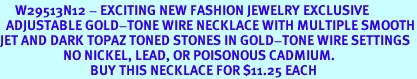 <BR>     W29513N12 - EXCITING NEW FASHION JEWELRY EXCLUSIVE <BR>  ADJUSTABLE GOLD-TONE WIRE NECKLACE WITH MULTIPLE SMOOTH<BR>JET AND DARK TOPAZ TONED STONES IN GOLD-TONE WIRE SETTINGS <BR>                     NO NICKEL, LEAD, OR POISONOUS CADMIUM.  <br>                              BUY THIS NECKLACE FOR $11.25 EACH