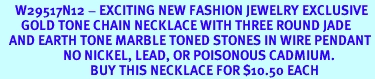 <BR>     W29517N12 - EXCITING NEW FASHION JEWELRY EXCLUSIVE <BR>       GOLD TONE CHAIN NECKLACE WITH THREE ROUND JADE <BR>   AND EARTH TONE MARBLE TONED STONES IN WIRE PENDANT<BR>                     NO NICKEL, LEAD, OR POISONOUS CADMIUM.  <br>                              BUY THIS NECKLACE FOR $10.50 EACH