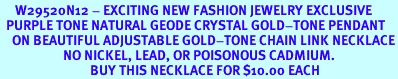 <BR>     W29520N12 - EXCITING NEW FASHION JEWELRY EXCLUSIVE <BR>  PURPLE TONE NATURAL GEODE CRYSTAL GOLD-TONE PENDANT <BR>    ON BEAUTIFUL ADJUSTABLE GOLD-TONE CHAIN LINK NECKLACE<BR>                     NO NICKEL, LEAD, OR POISONOUS CADMIUM.  <br>                              BUY THIS NECKLACE FOR $10.00 EACH
