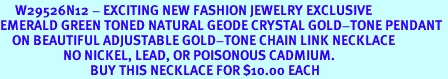 <BR>     W29526N12 - EXCITING NEW FASHION JEWELRY EXCLUSIVE <BR>EMERALD GREEN TONED NATURAL GEODE CRYSTAL GOLD-TONE PENDANT <BR>    ON BEAUTIFUL ADJUSTABLE GOLD-TONE CHAIN LINK NECKLACE<BR>                     NO NICKEL, LEAD, OR POISONOUS CADMIUM.  <br>                              BUY THIS NECKLACE FOR $10.00 EACH