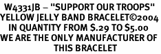 """<BR>  W4331JB - """"SUPPORT OUR TROOPS"""" <BR>YELLOW JELLY BAND BRACELET&#169;2004<BR>    IN QUANTITY FROM $.29 TO $5.00<BR>WE ARE THE ONLY MANUFACTURER OF<BR>                          THIS BRACELET"""