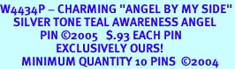 """<br>W4434P - CHARMING """"ANGEL BY MY SIDE""""<BR>     SILVER TONE TEAL AWARENESS ANGEL<Br>               PIN &#169;2005   $.93 EACH PIN<bR>                     EXCLUSIVELY OURS!<BR>        MINIMUM QUANTITY 10 PINS  �04"""