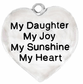 "W600SC - ""MY DAUGHTER, MY JOY, MY SUNSHINE, MY HEART"" ©2010   $5.08 Each. <B>CADMIUM, LEAD AND NICKEL FREE</B>"