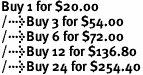 Buy 1 for $20.00<br />Buy 3 for $54.00<br />Buy 6 for $72.00<br />Buy 12 for $136.80<br />Buy 24 for $254.40