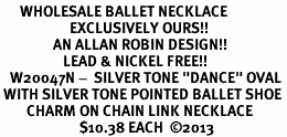 "<BR>      WHOLESALE BALLET NECKLACE<bR>                     EXCLUSIVELY OURS!! <BR>                AN ALLAN ROBIN DESIGN!! <BR>                   LEAD & NICKEL FREE!! <BR>   W20047N -  SILVER TONE ""DANCE"" OVAL <BR> WITH SILVER TONE POINTED BALLET SHOE <BR>        CHARM ON CHAIN LINK NECKLACE <BR>                        $10.38 EACH  ©2013"