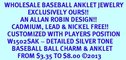 <bR>   WHOLESALE BASEBALL ANKLET JEWELRY <BR>                   EXCLUSIVELY OURS!! <BR>              AN ALLAN ROBIN DESIGN!! <BR>        CADMIUM, LEAD & NICKEL FREE!! <BR>     CUSTOMIZED WITH PLAYERS POSITION <BR>     W1502SAK - DETAILED SILVER TONE <Br>        BASEBALL BALL CHARM & ANKLET <BR>            FROM $3.35 TO $8.00 ©2013