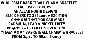 """<br> WHOLESALE BASKETBALL CHARM BRACELET <bR>                     EXCLUSIVELY OURS!! <BR>                AN ALLAN ROBIN DESIGN!! <BR>       CLICK HERE TO SEE 1000+ EXCITING <BR>             CHANGES THAT YOU CAN MAKE! <BR>          CADMIUM, LEAD & NICKEL FREE!! <BR>        W1487SB - DETAILED SILVER TONE <Br> """"TEAM MOM"""" BASKETBALL CHARM & BRACELET <BR>              FROM $4.15 TO $8.00 ©2013"""