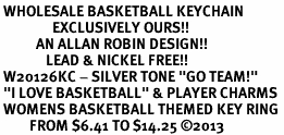 """<br> WHOLESALE BASKETBALL KEYCHAIN<Br>                EXCLUSIVELY OURS!! <Br>           AN ALLAN ROBIN DESIGN!! <Br>              LEAD & NICKEL FREE!! <Br> W20126KC - SILVER TONE """"GO TEAM!"""" <BR> """"I LOVE BASKETBALL"""" & PLAYER CHARMS <BR> WOMENS BASKETBALL THEMED KEY RING <BR>         FROM $6.41 TO $14.25 ©2013"""