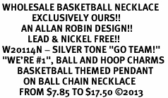 "<br> WHOLESALE BASKETBALL NECKLACE<Br>               EXCLUSIVELY OURS!! <Br>          AN ALLAN ROBIN DESIGN!! <Br>             LEAD & NICKEL FREE!! <BR> W20114N - SILVER TONE ""GO TEAM!"" <BR> ""WE'RE #1"", BALL AND HOOP CHARMS <BR>        BASKETBALL THEMED PENDANT <BR>           ON BALL CHAIN NECKLACE <BR>         FROM $7.85 TO $17.50 ©2013"