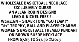 """<br> WHOLESALE BASKETBALL NECKLACE<Br>               EXCLUSIVELY OURS!! <Br>          AN ALLAN ROBIN DESIGN!! <Br>             LEAD & NICKEL FREE!! <BR> W20116N - SILVER TONE """"GO TEAM!"""" <BR> """"#1"""" TROPHY, BALL AND PLAYER CHARMS <BR> WOMEN'S BASKETBALL THEMED PENDANT<BR>          ON BROWN SUEDE NECKLACE <BR>         FROM $7.85 TO $17.50 ©2013"""