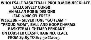 """<br> WHOLESALE BASKETBALL PROUD MOM NECKLACE<Br>               EXCLUSIVELY OURS!! <Br>          AN ALLAN ROBIN DESIGN!! <Br>             LEAD & NICKEL FREE!! <BR> W20118N - SILVER TONE """"GO TEAM!"""" <BR> """"PROUD MOM"""", BALL AND HOOP CHARMS <BR>         BASKETBALL THEMED PENDANT<BR>  ON LOBSTER CLASP CHAIN NECKLACE <BR>         FROM $7.85 TO $17.50 ©2013"""