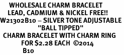"""<BR>      WHOLESALE CHARM BRACELET<BR>     LEAD, CADMIUM & NICKEL FREE!! <BR>W21302B10 - SILVER TONE ADJUSTABLE <BR>                         """"BALL TIPPED""""<BR>  CHARM BRACELET WITH CHARM RING<BR>              FOR $2.28 EACH  &#169;2014 <BR>               B10"""