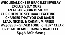 "<BR> WHOLESALE CHEER BRACELET JEWELRY<bR>               EXCLUSIVELY OURS!! <Br>          AN ALLAN ROBIN DESIGN!! <BR> CLICK HERE TO SEE 1000+ EXCITING <BR>       CHANGES THAT YOU CAN MAKE! <BR>    LEAD, NICKEL & CADMIUM FREE!! <BR> W1408SB - SILVER TONE ""CHEER"" CLEAR <BR>   CRYSTAL HEART CHARM & BRACELET <BR>                      $9.38 EACH ©2013"