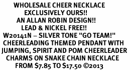 """<br>         WHOLESALE CHEER NECKLACE<Br>                EXCLUSIVELY OURS!! <Br>           AN ALLAN ROBIN DESIGN!! <Br>              LEAD & NICKEL FREE!! <BR>  W20141N - SILVER TONE """"GO TEAM!"""" <BR>  CHEERLEADING THEMED PENDANT WITH <BR> JUMPING, SPIRIT AND POM CHEERLEADER <BR>    CHARMS ON SNAKE CHAIN NECKLACE <BR>          FROM $7.85 TO $17.50 ©2013"""