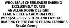 <BR>      WHOLESALE CHEERLEADER EARRING<bR>               EXCLUSIVELY OURS!! <Br>          AN ALLAN ROBIN DESIGN!! <BR>    LEAD, NICKEL & CADMIUM FREE!! <BR> W1409SE - SILVER TONE AND CRYSTAL <BR> JUMPING CHEERLEADER CHARM EARRINGS <BR>                    $11.68 ©2013