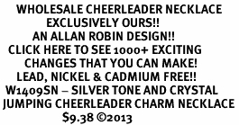 <BR>      WHOLESALE CHEERLEADER NECKLACE<bR>                 EXCLUSIVELY OURS!! <Br>            AN ALLAN ROBIN DESIGN!! <BR>   CLICK HERE TO SEE 1000+ EXCITING <BR>         CHANGES THAT YOU CAN MAKE! <BR>      LEAD, NICKEL & CADMIUM FREE!! <BR>  W1409SN - SILVER TONE AND CRYSTAL <BR> JUMPING CHEERLEADER CHARM NECKLACE <BR>                       $9.38 ©2013