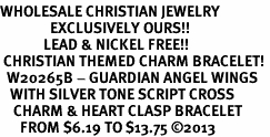 <BR>WHOLESALE CHRISTIAN JEWELRY<bR>               EXCLUSIVELY OURS!! <BR>             LEAD & NICKEL FREE!! <BR> CHRISTIAN THEMED CHARM BRACELET! <BR>  W20265B - GUARDIAN ANGEL WINGS <Br>   WITH SILVER TONE SCRIPT CROSS <BR>    CHARM & HEART CLASP BRACELET <BR>      FROM $6.19 TO $13.75 ©2013