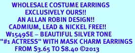 """<br>        WHOLESALE COSTUME EARRINGS <bR>                 EXCLUSIVELY OURS!! <BR>            AN ALLAN ROBIN DESIGN!! <BR>      CADMIUM, LEAD & NICKEL FREE!! <BR>    W1549SE - BEAUTIFUL SILVER TONE <Br>""""#1 ACTRESS"""" WITH MASK CHARM EARRINGS <BR>          FROM $3.65 TO $8.40 �13"""