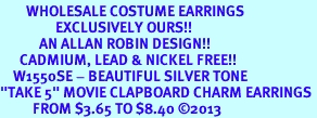 """<br>        WHOLESALE COSTUME EARRINGS <bR>                 EXCLUSIVELY OURS!! <BR>            AN ALLAN ROBIN DESIGN!! <BR>      CADMIUM, LEAD & NICKEL FREE!! <BR>    W1550SE - BEAUTIFUL SILVER TONE <Br>""""TAKE 5"""" MOVIE CLAPBOARD CHARM EARRINGS <BR>          FROM $3.65 TO $8.40 �13"""