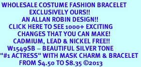 """<br> WHOLESALE COSTUME FASHION BRACELET <bR>                    EXCLUSIVELY OURS!!<BR>               AN ALLAN ROBIN DESIGN!!<BR>      CLICK HERE TO SEE 1000+ EXCITING<BR>            CHANGES THAT YOU CAN MAKE!<BR>         CADMIUM, LEAD & NICKEL FREE!!<BR>     W1549SB - BEAUTIFUL SILVER TONE <Br>""""#1 ACTRESS"""" WITH MASK CHARM & BRACELET <BR>             FROM $4.50 TO $8.35 �13"""