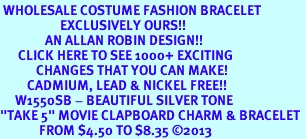 """<br> WHOLESALE COSTUME FASHION BRACELET <bR>                    EXCLUSIVELY OURS!!<BR>               AN ALLAN ROBIN DESIGN!!<BR>      CLICK HERE TO SEE 1000+ EXCITING<BR>            CHANGES THAT YOU CAN MAKE!<BR>         CADMIUM, LEAD & NICKEL FREE!!<BR>     W1550SB - BEAUTIFUL SILVER TONE <Br>""""TAKE 5"""" MOVIE CLAPBOARD CHARM & BRACELET <BR>             FROM $4.50 TO $8.35 �13"""