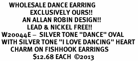 "<BR>      WHOLESALE DANCE EARRING<bR>                    EXCLUSIVELY OURS!! <BR>               AN ALLAN ROBIN DESIGN!!<BR>                  LEAD & NICKEL FREE!! <BR> W20044E -  SILVER TONE ""DANCE"" OVAL <BR> WITH SILVER TONE ""I LOVE DANCING"" HEART <BR>       CHARM ON FISHHOOK EARRINGS <BR>                      $12.68 EACH  ©2013"