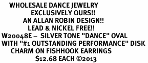 """<BR>      WHOLESALE DANCE JEWELRY<bR>                    EXCLUSIVELY OURS!! <BR>               AN ALLAN ROBIN DESIGN!!<BR>                  LEAD & NICKEL FREE!! <BR> W20048E -  SILVER TONE """"DANCE"""" OVAL <BR> WITH """"#1 OUTSTANDING PERFORMANCE"""" DISK <BR>       CHARM ON FISHHOOK EARRINGS <BR>                       $12.68 EACH ©2013"""