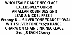 "<BR>      WHOLESALE DANCE NECKLACE<bR>                   EXCLUSIVELY OURS!! <BR>              AN ALLAN ROBIN DESIGN!! <BR>                 LEAD & NICKEL FREE!! <BR> W20051N -  SILVER TONE ""DANCE"" OVAL <BR>       WITH SILVER TONE ""5678 DANCE"" <BR>      CHARM ON CHAIN LINK NECKLACE <BR>                   $10.38 EACH ©2013"