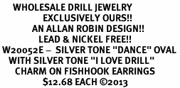 """<BR>      WHOLESALE DRILL JEWELRY<bR>                    EXCLUSIVELY OURS!! <BR>               AN ALLAN ROBIN DESIGN!!<BR>                  LEAD & NICKEL FREE!! <BR> W20052E -  SILVER TONE """"DANCE"""" OVAL <BR>    WITH SILVER TONE """"I LOVE DRILL"""" <BR>       CHARM ON FISHHOOK EARRINGS <BR>                    $12.68 EACH ©2013"""