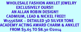 <bR>       WHOLESALE FASHION ANKLET JEWELRY <BR>                  EXCLUSIVELY OURS!! <BR>             AN ALLAN ROBIN DESIGN!! <BR>       CADMIUM, LEAD & NICKEL FREE!! <BR>    W1556SAK - DETAILED 3D SILVER TONE <Br>ACADEMY ACTING AWARD CHARM & ANKLET <BR>           FROM $3.65 TO $8.30 �14