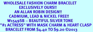 """<bR>    WHOLESALE FASHION CHARM BRACELET <BR>                     EXCLUSIVELY OURS!! <BR>                AN ALLAN ROBIN DESIGN!! <BR>          CADMIUM, LEAD & NICKEL FREE!! <BR>        W1549SB - BEAUTIFUL SILVER TONE  <BR>""""#1 ACTRESS"""" WITH MASK CHARM & HEART CLASP <BR>      BRACELET FROM $4.40 TO $9.20 �13"""