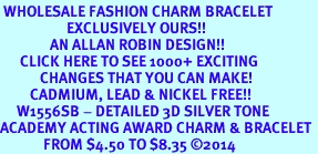 <br> WHOLESALE FASHION CHARM BRACELET <bR>                    EXCLUSIVELY OURS!!<BR>               AN ALLAN ROBIN DESIGN!!<BR>      CLICK HERE TO SEE 1000+ EXCITING<BR>            CHANGES THAT YOU CAN MAKE!<BR>         CADMIUM, LEAD & NICKEL FREE!!<BR>     W1556SB - DETAILED 3D SILVER TONE <Br>ACADEMY ACTING AWARD CHARM & BRACELET <BR>             FROM $4.50 TO $8.35 �14
