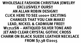 <BR>   WHOLESALE FASHION CHRISTIAN JEWELRY  <bR>                    EXCLUSIVELY OURS!!  <Br>               AN ALLAN ROBIN DESIGN!!  <BR>      CLICK HERE TO SEE 1000+ EXCITING  <BR>            CHANGES THAT YOU CAN MAKE!  <BR>         LEAD, NICKEL & CADMIUM FREE!!  <BR>    W1712SN - ANTIQUED SILVER TONE AND  <BR>    JET AND CLEAR CRYSTAL GOTHIC CROSS <BR> CHARM ON BLACK SUEDE LEATHER NECKLACE  <BR>                             FROM $7.38 ©2015